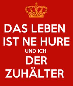 Poster: DAS LEBEN  IST NE HURE UND ICH  DER ZUHÄLTER