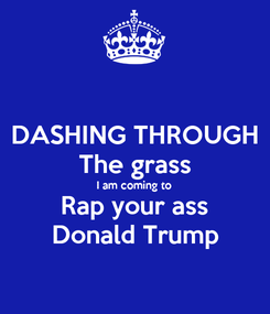 Poster: DASHING THROUGH The grass I am coming to Rap your ass Donald Trump