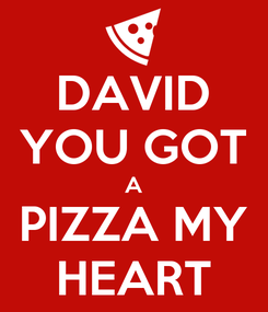 Poster: DAVID YOU GOT A PIZZA MY HEART