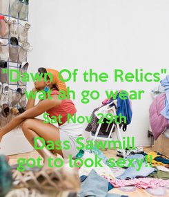 """Poster: """"Dawn Of the Relics"""" wat ah go wear Sat Nov 29th Dass Sawmill got to look sexy!!"""