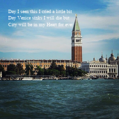 Poster: Day I seen this I cried a little bit Day Venice sinks I will die but  City will be in my Heart for ever