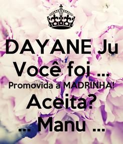 Poster: DAYANE Ju Você foi ... Promovida a MADRINHA! Aceita? ... Manu ...
