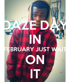 Poster: DAZE DAY IN FEBRUARY JUST WAIT ON IT