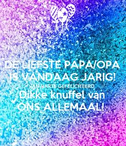 Poster: DE LIEFSTE PAPA/OPA IS VANDAAG JARIG! VAN HARTE GEFELICITEERD  Dikke knuffel van ONS ALLEMAAL!