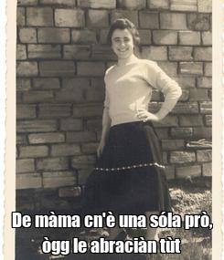Poster:  De màma cn'è una sóla prò, ògg le abraciàn tùt