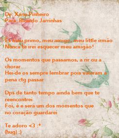 Poster: De: Xana Pinheiro Para: Ricardo Jarrinhas   És meu primo, meu amigo, meu little irmão Nunca te irei esquecer meu amigão!  Os momentos que passamos, a rir ou a  chorar Hei-de os sempre lembrar pois valeram