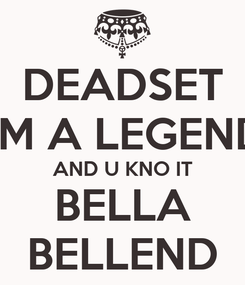 Poster: DEADSET I'M A LEGEND AND U KNO IT BELLA BELLEND