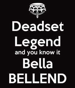 Poster: Deadset Legend and you know it Bella BELLEND