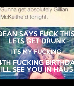 Poster: DEAN SAYS FUCK THIS  LETS GET DRUNK IT'S MY FUCKING  24TH FUCKING BIRTHDAY ILL SEE YOU IN HAU5