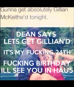 Poster: DEAN SAYS  LETS GET GILLIAN'D IT'S MY FUCKING 24TH FUCKING BIRTHDAY ILL SEE YOU IN HAU5