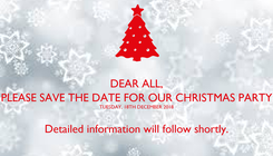 Poster: DEAR ALL,  PLEASE SAVE THE DATE FOR OUR CHRISTMAS PARTY  TUESDAY, 18TH DECEMBER 2018  Detailed information will follow shortly.