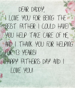 Poster:      DEAR DADDY, I LOVE YOU FOR BEING THE  BEST FATHER I COULD HAVE! YOU HELP TAKE CARE OF ME, AND I THANK YOU FOR HELPING FOR 13 YEARS! HAPPY FATHER'S