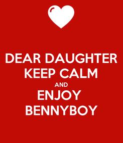 Poster: DEAR DAUGHTER KEEP CALM AND ENJOY  BENNYBOY