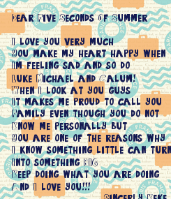 Poster: Dear Five Seconds Of Summer  I love you very much You make my heart happy when  I'm feeling sad and so do  Luke Michael and Calum! When I look at you guys It makes