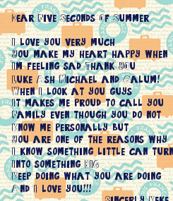 Poster: Dear Five Seconds Of Summer  I love you very much You make my heart happy when  I'm feeling sad Thank YOu  Luke Ash Michael and Calum! When I look at you guys It makes