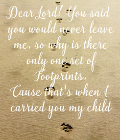 Poster: Dear Lord! You said  you would never leave  me, so why is there  only one set of  Footprints. Cause that's when I  carried you my child