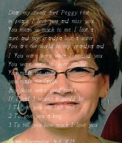 Poster: Dear my sweet aunt Peggy rest in peace. I love you and miss you. You mean so much to me. I lost a aunt and my grandpa lost a sister. You are the world