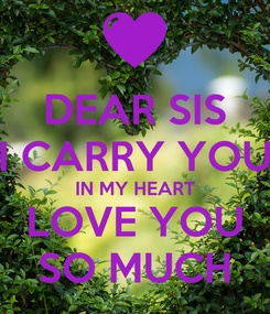 Poster: DEAR SIS I CARRY YOU IN MY HEART LOVE YOU SO MUCH