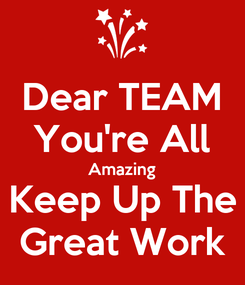 Poster: Dear TEAM You're All Amazing Keep Up The Great Work
