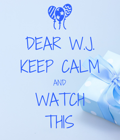 Poster: DEAR W.J. KEEP CALM AND WATCH THIS