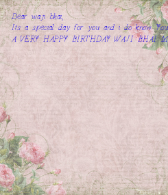 Poster: Dear waji bhai, Its a special day for you and i do know. You are my best friend and you are the best. I was waiting for a day to pass