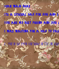 Poster: Dear waji bhai,  Its a special day for you and i know.  You are my best friend and you are the best.  I was waiting for a day to pass and wish you:   A