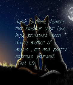 Poster: death to those demons  that smother your love  high priestess moon  divine mother of  music , art and poetry . express yourself. - feel life -
