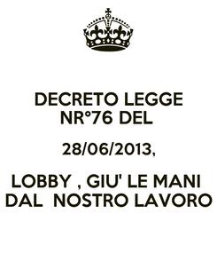 Poster: DECRETO LEGGE NR°76 DEL  28/06/2013, LOBBY , GIU' LE MANI  DAL  NOSTRO LAVORO