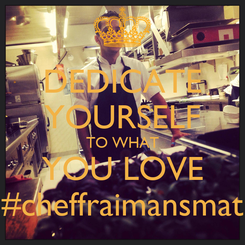 Poster: DEDICATE YOURSELF TO WHAT YOU LOVE #cheffraimansmat