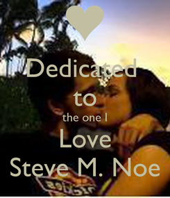 Poster: Dedicated  to the one I Love Steve M. Noe