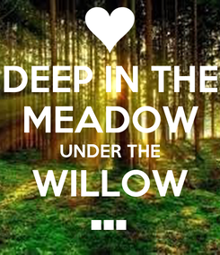 Poster: DEEP IN THE MEADOW UNDER THE WILLOW •••