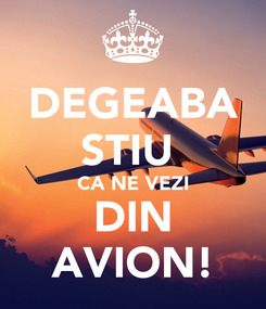 Poster: DEGEABA STIU  CA NE VEZI DIN AVION!