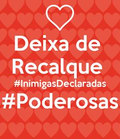 Poster: Deixa de  Recalque  #InimigasDeclaradas #Poderosas