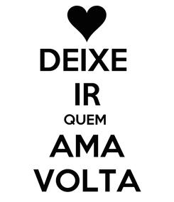 Poster: DEIXE  IR QUEM  AMA VOLTA