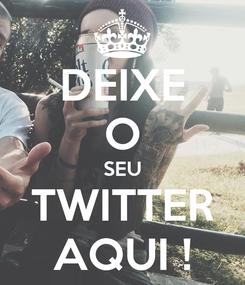 Poster: DEIXE O SEU TWITTER  AQUI !