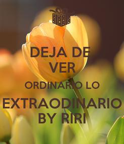 Poster: DEJA DE  VER ORDINARIO LO EXTRAODINARIO BY RIRI
