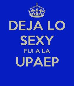 Poster: DEJA LO SEXY FUI A LA UPAEP