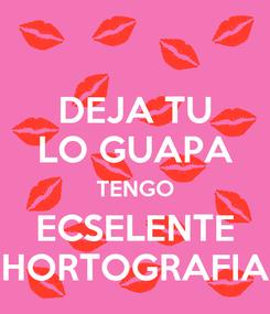 Poster: DEJA TU LO GUAPA TENGO ECSELENTE HORTOGRAFIA