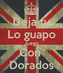 Poster: Deja tu Lo guapo Juego Con  Dorados