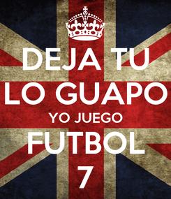 Poster: DEJA TU LO GUAPO YO JUEGO FUTBOL 7