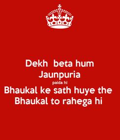 Poster: Dekh  beta hum Jaunpuria paida hi Bhaukal ke sath huye the  Bhaukal to rahega hi