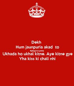 Poster: Dekh  Hum jaunpuria akad  to Rahegi hi tumhe Ukhada ho ukhal kitne. Aye kitne gye Yha kiss ki chali nhi