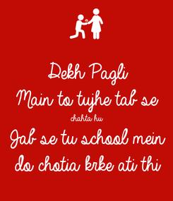 Poster: Dekh Pagli  Main to tujhe tab se chahta hu Jab se tu school mein do chotia krke ati thi