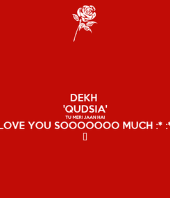 Poster: DEKH  'QUDSIA' TU MERI JAAN HAI LOVE YOU SOOOOOOO MUCH :* :* ♡