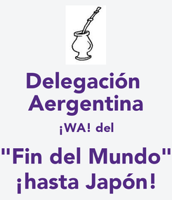 """Poster: Delegación  Aergentina ¡WA! del """"Fin del Mundo"""" ¡hasta Japón!"""