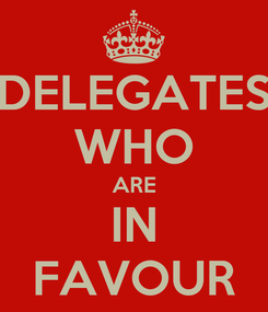 Poster: DELEGATES WHO ARE IN FAVOUR