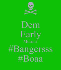 Poster: Dem Early Mornin' #Bangersss #Boaa