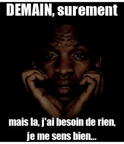 Poster: DEMAIN, surement mais la, j'ai besoin de rien, je me sens bien...