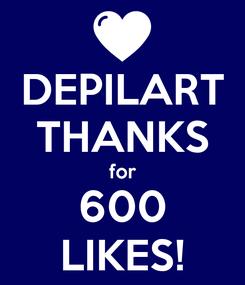 Poster: DEPILART THANKS for 600 LIKES!