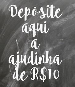 Poster: Deposite  aqui  a  ajudinha  de R$10